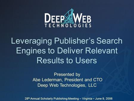 Leveraging Publisher's Search Engines to Deliver Relevant Results to Users Presented by Abe Lederman, President and CTO Deep Web Technologies, LLC 28 th.