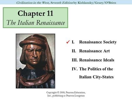 Chapter 11 The Italian Renaissance Civilization in the West, Seventh Edition by Kishlansky/Geary/O'Brien Copyright © 2008, Pearson Education, Inc., publishing.