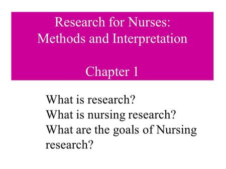 Research for Nurses: Methods and Interpretation Chapter 1 What is research? What is nursing research? What are the goals of Nursing research?