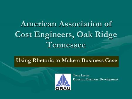 American Association of Cost Engineers, Oak Ridge Tennessee Using Rhetoric to Make a Business Case Tony Lester Director, Business Development.