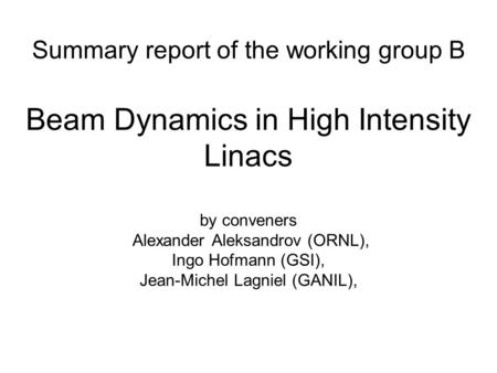 Summary report of the working group B Beam Dynamics in High Intensity Linacs by conveners Alexander Aleksandrov (ORNL), Ingo Hofmann (GSI), Jean-Michel.