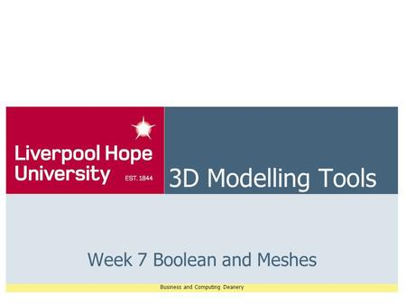 Business and Computing Deanery 3D Modelling Tools Week 7 Boolean and Meshes.