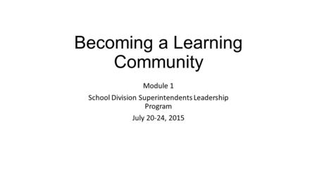 Becoming a Learning Community Module 1 School Division Superintendents Leadership Program July 20-24, 2015.
