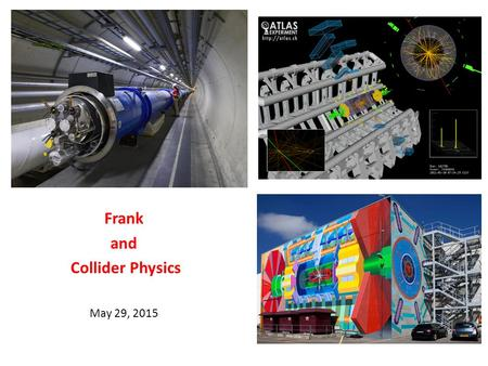 Frank and Collider Physics May 29, 2015. When Frank was a graduate student – 1971-77 May 29, 2015J. Pilcher2 A remarkable time for the Standard Model.