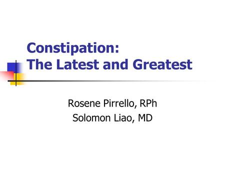 Constipation: The Latest and Greatest Rosene Pirrello, RPh Solomon Liao, MD.