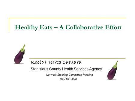 Healthy Eats – A Collaborative Effort Rocio Huerta Camara Stanislaus County Health Services Agency Network Steering Committee Meeting May 15, 2008.