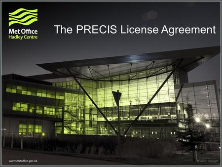 The PRECIS License Agreement. Some important definitions in the licence Licence – a legal agreement between the Met Office and the licensee Licensee –
