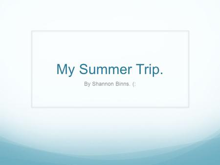 My Summer Trip. By Shannon Binns. (:. 4 States I went to. Illinois. Eau Clair. Minnesota. Michigan.