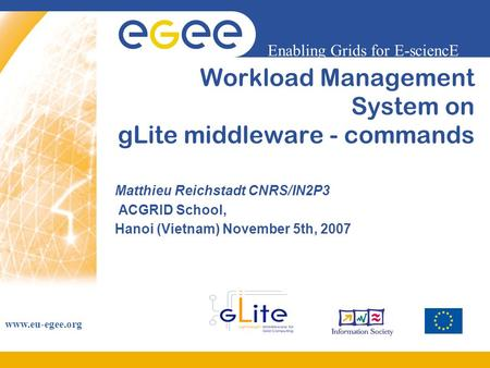 Enabling Grids for E-sciencE www.eu-egee.org Workload Management System on gLite middleware - commands Matthieu Reichstadt CNRS/IN2P3 ACGRID School, Hanoi.