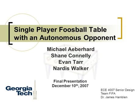 Single Player Foosball Table with an Autonomous Opponent ECE 4007 Senior Design Team FIFA Dr. James Hamblen Michael Aeberhard Shane Connelly Evan Tarr.