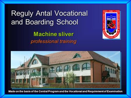 Reguly Antal Vocational and Boarding School Machine sliver professional training Made on the basis of the Central Program and the Vocational and Requirement.