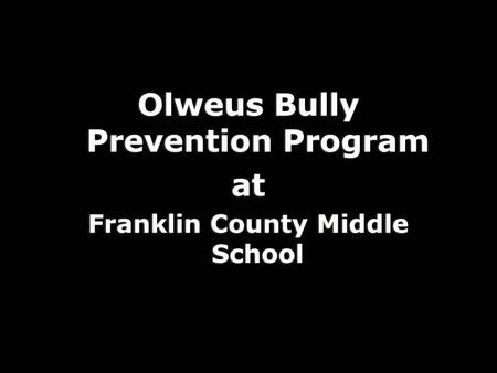 Olweus Bully Prevention Program at Franklin County Middle School Olweus Bully Prevention Program at Franklin County Middle School.
