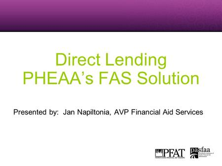Direct Lending PHEAA's FAS Solution Presented by: Jan Napiltonia, AVP Financial Aid Services.