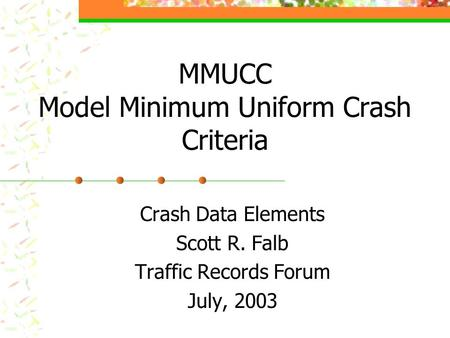 MMUCC Model Minimum Uniform Crash Criteria Crash Data Elements Scott R. Falb Traffic Records Forum July, 2003.