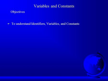 Variables and Constants Objectives F To understand Identifiers, Variables, and Constants.