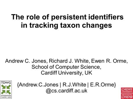 The role of persistent identifiers in tracking taxon changes Andrew C. Jones, Richard J. White, Ewen R. Orme, School of Computer Science, Cardiff University,