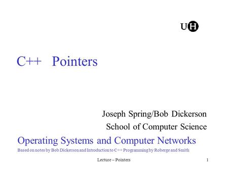 Lecture – Pointers1 C++ Pointers Joseph Spring/Bob Dickerson School of Computer Science Operating Systems and Computer Networks Based on notes by Bob Dickerson.