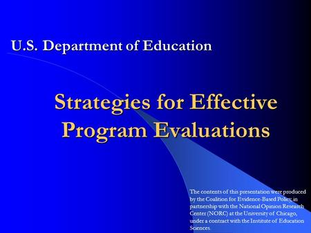 Strategies for Effective Program Evaluations U.S. Department of Education The contents of this presentation were produced by the Coalition for Evidence-Based.