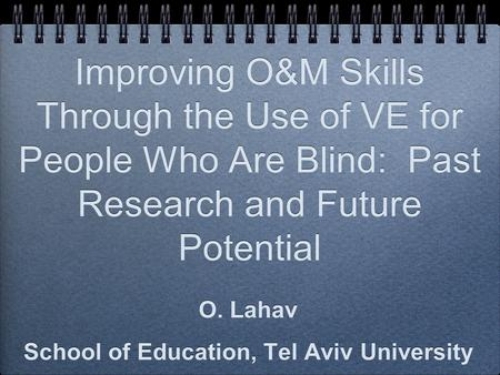 Improving O&M Skills Through the Use of VE for People Who Are Blind: Past Research and Future Potential O. Lahav School of Education, Tel Aviv University.