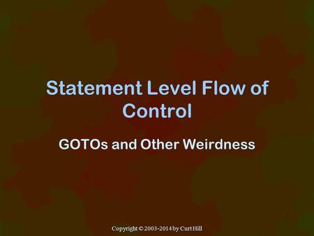 Statement Level Flow of Control GOTOs and Other Weirdness Copyright © 2003-2014 by Curt Hill.