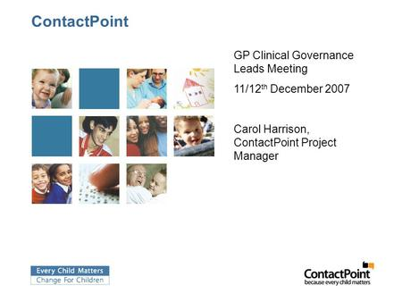 ContactPoint GP Clinical Governance Leads Meeting 11/12 th December 2007 Carol Harrison, ContactPoint Project Manager.