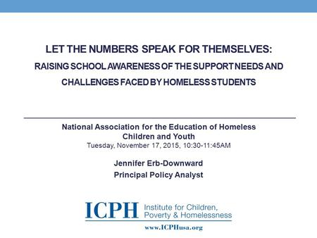 LET THE NUMBERS SPEAK FOR THEMSELVES: RAISING SCHOOL AWARENESS OF THE SUPPORT NEEDS AND CHALLENGES FACED BY HOMELESS STUDENTS Jennifer Erb-Downward Principal.