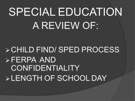 SPECIAL EDUCATION A REVIEW OF:  CHILD FIND/ SPED PROCESS  FERPA AND CONFIDENTIALITY  LENGTH OF SCHOOL DAY.