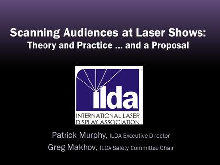 Scanning Audiences at Laser Shows: Theory and Practice... and a Proposal Patrick Murphy, ILDA Executive Director Greg Makhov, ILDA Safety Committee Chair.