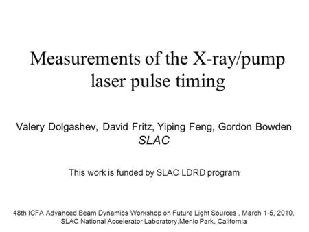Measurements of the X-ray/pump laser pulse timing Valery Dolgashev, David Fritz, Yiping Feng, Gordon Bowden SLAC 48th ICFA Advanced Beam Dynamics Workshop.