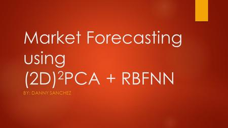 Market Forecasting using (2D) 2 PCA + RBFNN BY: DANNY SANCHEZ.