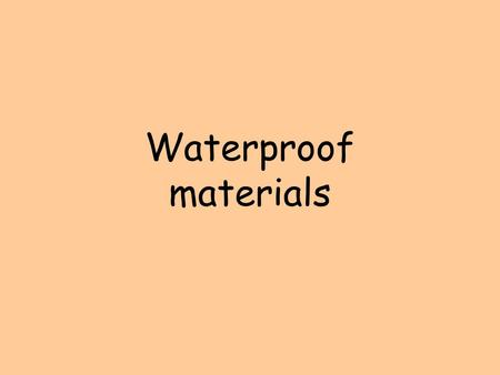 Waterproof materials. Waterproof Objects Can you think of any objects that need to be waterproof? Umbrella Goggles Windows.
