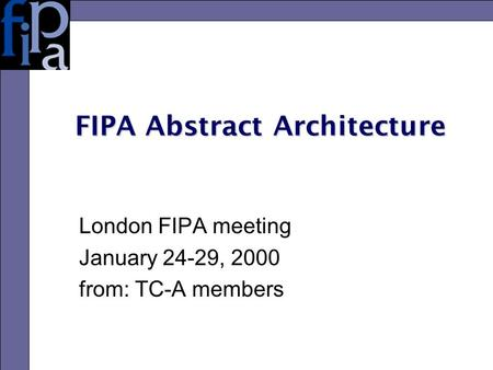 FIPA Abstract Architecture London FIPA meeting January 24-29, 2000 from: TC-A members.