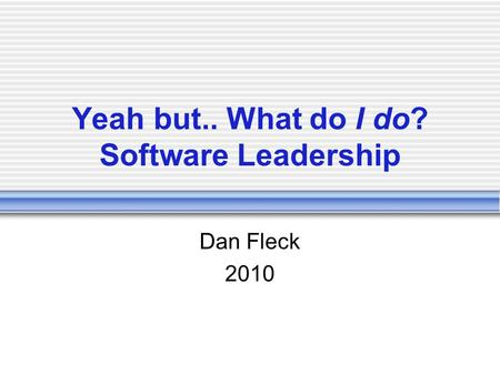 Yeah but.. What do I do? Software Leadership Dan Fleck 2010.