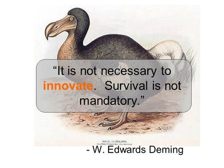 """It is not necessary to innovate. Survival is not mandatory."" - W. Edwards Deming."