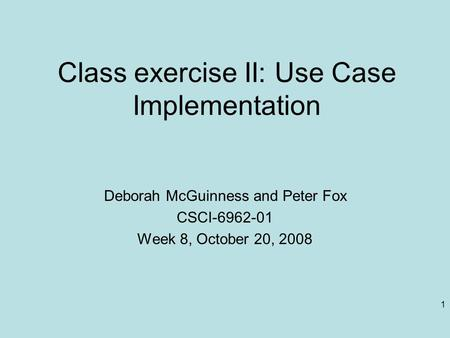 1 Class exercise II: Use Case Implementation Deborah McGuinness and Peter Fox CSCI-6962-01 Week 8, October 20, 2008.
