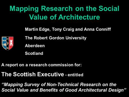 Mapping Research on the Social Value of Architecture Martin Edge, Tony Craig and Anna Conniff The Robert Gordon University Aberdeen Scotland A report on.