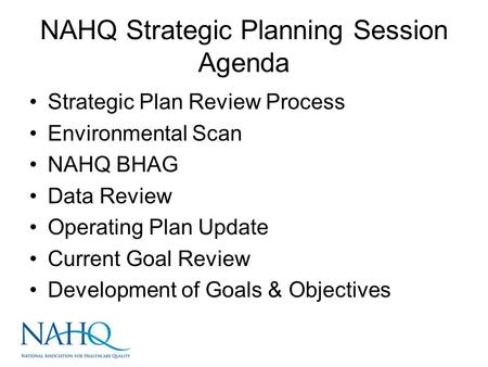 NAHQ Strategic Planning Session Agenda Strategic Plan Review Process Environmental Scan NAHQ BHAG Data Review Operating Plan Update Current Goal Review.