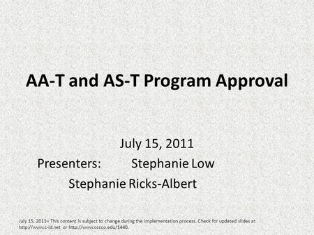 AA-T and AS-T Program Approval July 15, 2011 Presenters:Stephanie Low Stephanie Ricks-Albert July 15, 2011– This content is subject to change during the.