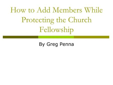 How to Add Members While Protecting the Church Fellowship By Greg Penna.