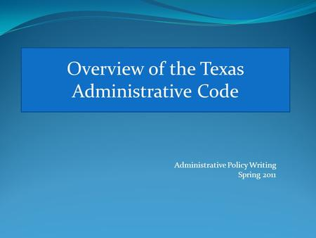 Overview of the Texas Administrative Code Administrative Policy Writing Spring 2011.