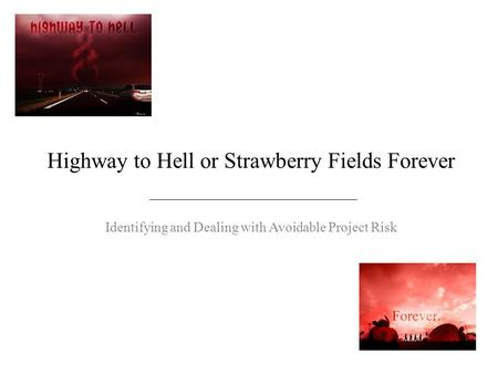 Highway to Hell or Strawberry Fields Forever Identifying and Dealing with Avoidable Project Risk.