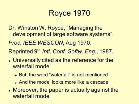"Royce 1970 Dr. Winston W. Royce, ""Managing the development of large software systems"". Proc. IEEE WESCON, Aug 1970. Reprinted 9 th Intl. Conf. Softw. Eng.,"