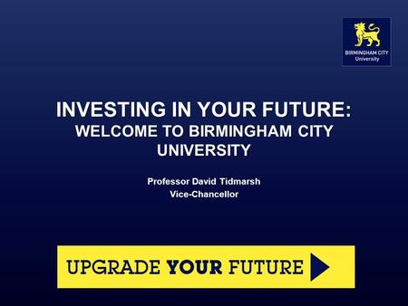INVESTING IN YOUR FUTURE: WELCOME TO BIRMINGHAM CITY UNIVERSITY Professor David Tidmarsh Vice-Chancellor.