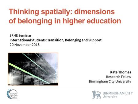 Thinking spatially: dimensions of belonging in higher education Kate Thomas Research Fellow Birmingham City University SRHE Seminar International Students: