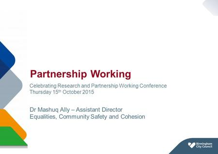 Partnership Working Page 1 Celebrating Research and Partnership Working Conference Thursday 15 th October 2015 Dr Mashuq Ally – Assistant Director Equalities,