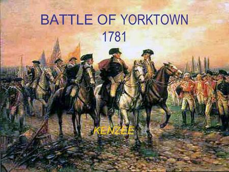 BATTLE OF YORKTOWN 1781 KENZEE. Why we were fighting… The 13 colonies had grown tired of the demands and unfair practices of King George III and Parliament.