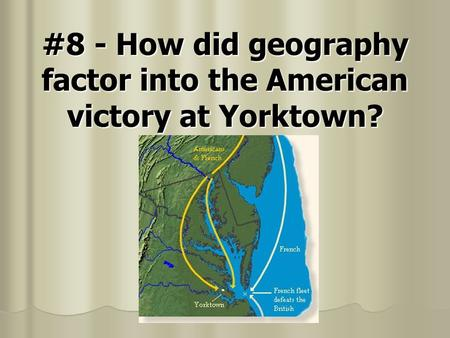 #8 - How did geography factor into the American victory at Yorktown?