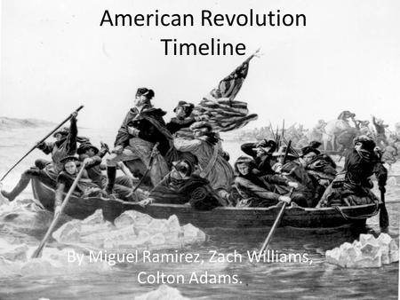 American Revolution Timeline By Miguel Ramirez, Zach Williams, Colton Adams.