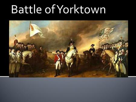 Battle of Yorktown. WWho: George Washington, Marquis De Lafayette, Rochambeau, De Grasse, Charles Cornwallis. American/French vs. British WWhen: Late.