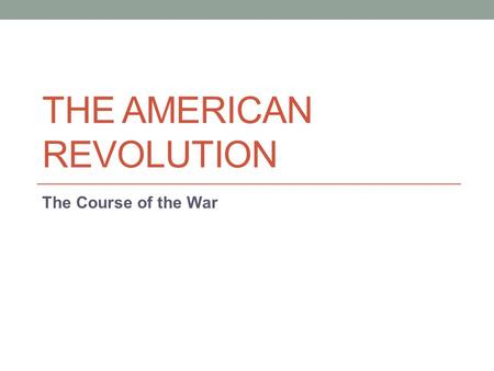 THE AMERICAN REVOLUTION The Course of the War. Road to Revolution After the 1 st Continental Congress met in response to the Intolerable Acts, Minutemen.
